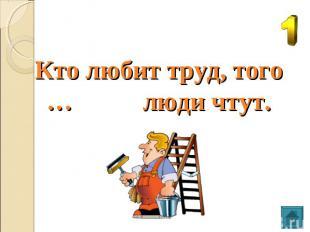 Кто любит труд, того … люди чтут.