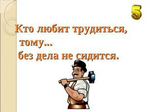 Кто любит трудиться, тому... без дела не сидится.