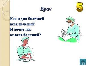 Врач Кто в дни болезней всех полезней И лечит нас от всех болезней?