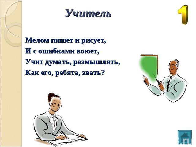 Учитель Мелом пишет и рисует, И с ошибками воюет, Учит думать, размышлять, Как его, ребята, звать?
