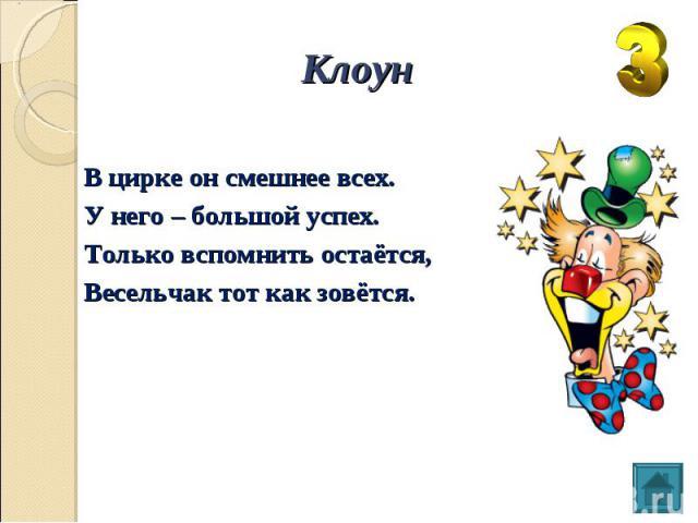 Клоун В цирке он смешнее всех. У него – большой успех. Только вспомнить остаётся, Весельчак тот как зовётся.