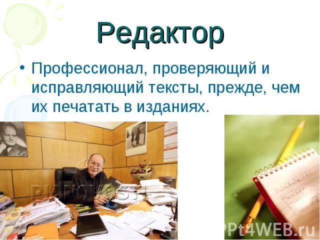 Редактор Профессионал, проверяющий и исправляющий тексты, прежде, чем их печатать в изданиях.