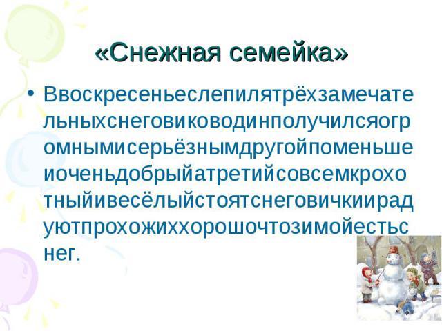 «Снежная семейка» Ввоскресеньеслепилятрёхзамечательныхснеговиководинполучилсяогромнымисерьёзнымдругойпоменьшеиоченьдобрыйатретийсовсемкрохотныйивесёлыйстоятснеговичкиирадуютпрохожиххорошочтозимойестьснег.