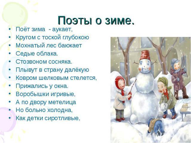 Поэты о зиме. Поёт зима - аукает, Кругом с тоской глубокою Мохнатый лес баюкает Седые облака. Стозвоном сосняка. Плывут в страну далёкую Ковром шелковым стелется, Прижались у окна. Воробышки игривые, А по двору метелица Но больно холодна, Как детки …