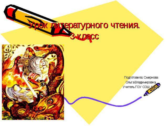 Урок литературного чтения. 3 класс Подготовила: Смирнова Ольга Владимировна, Учитель ГОУ СОШ №641