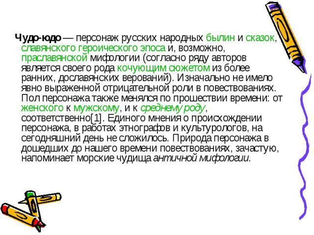 Чудо-юдо — персонаж русских народных былин и сказок, славянского героического эпоса и, возможно, праславянской мифологии (согласно ряду авторов является своего рода кочующим сюжетом из более ранних, дославянских верований). Изначально не имело явно …