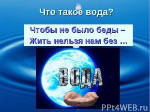 Чтобы не было беды – Жить нельзя нам без … Что такое вода?