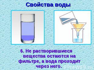 Свойства воды 6. Не растворившиеся вещества остаются на фильтре, а вода проходит