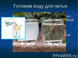 Готовим воду для питья. Профильтруйте воду через бумажный или многослойный ткане