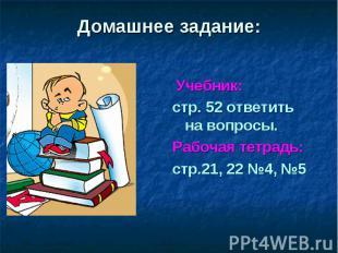 Домашнее задание: Учебник: стр. 52 ответить на вопросы. Рабочая тетрадь: стр.21,