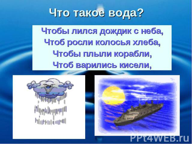 Чтобы лился дождик с неба, Чтоб росли колосья хлеба, Чтобы плыли корабли, Чтоб варились кисели, Что такое вода?