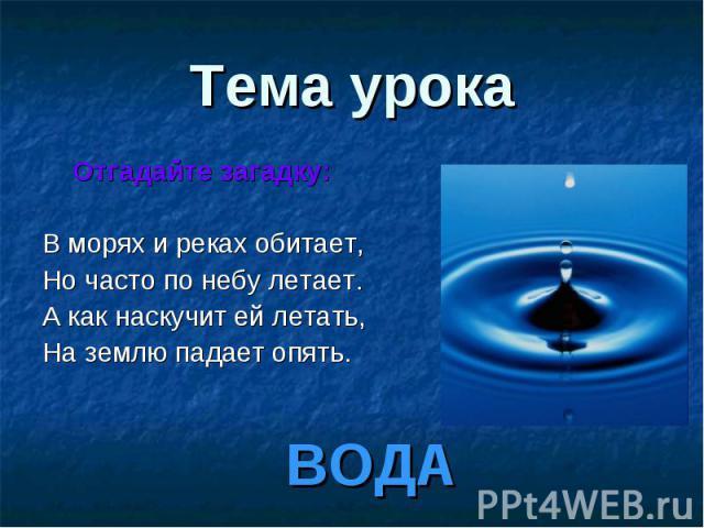 ВОДА Тема урока Отгадайте загадку: В морях и реках обитает, Но часто по небу летает. А как наскучит ей летать, На землю падает опять.
