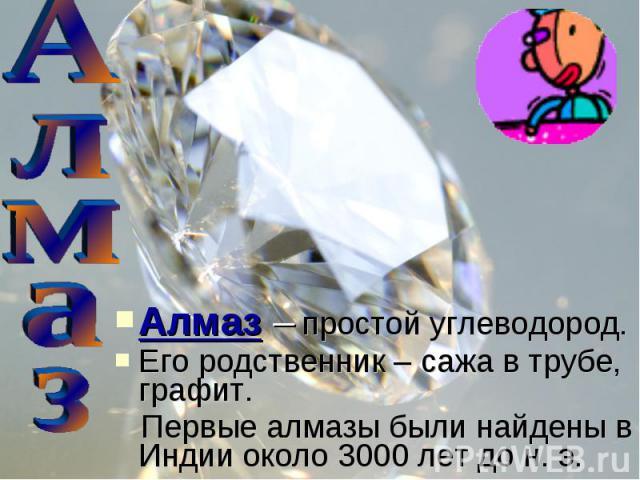 Алмаз – простой углеводород. Его родственник – сажа в трубе, графит. Первые алмазы были найдены в Индии около 3000 лет до н. э.