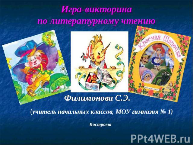 (учитель начальных классов, МОУ гимназия № 1) Кострома Игра-викторина по литературному чтению Филимонова С.Э.