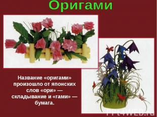 Название «оригами» произошло от японских слов «ори» — складывание и «гами» — бум