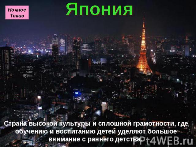 Страна высокой культуры и сплошной грамотности, где обучению и воспитанию детей уделяют большое внимание с раннего детства. Ночное Токио
