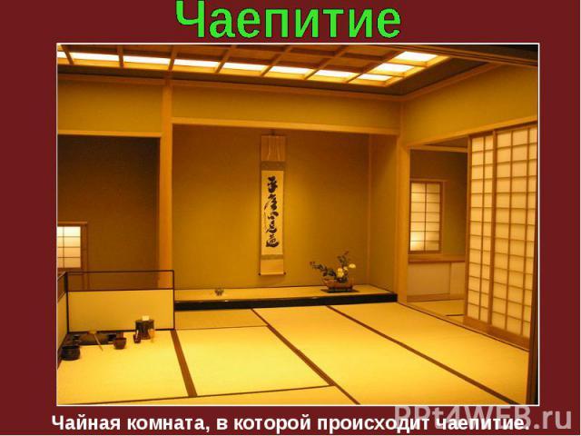 Чайная комната, в которой происходит чаепитие.
