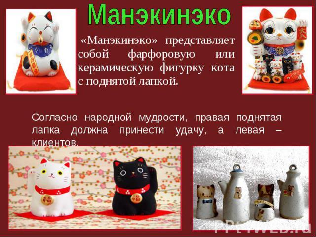 «Манэкинэко» представляет собой фарфоровую или керамическую фигурку кота с поднятой лапкой. Согласно народной мудрости, правая поднятая лапка должна принести удачу, а левая – клиентов.