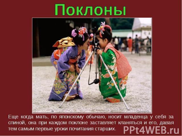 Еще когда мать, по японскому обычаю, носит младенца у себя за спиной, она при каждом поклоне заставляет кланяться и его, давая тем самым первые уроки почитания старших.