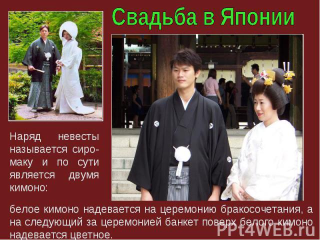 белое кимоно надевается на церемонию бракосочетания, а на следующий за церемонией банкет поверх белого кимоно надевается цветное. Наряд невесты называется сиро-маку и по сути является двумя кимоно: