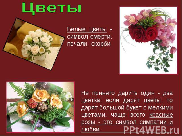 Белые цветы - символ смерти, печали, скорби. Не принято дарить один - два цветка; если дарят цветы, то дарят большой букет с мелкими цветами, чаще всего красные розы - это символ симпатии и любви.