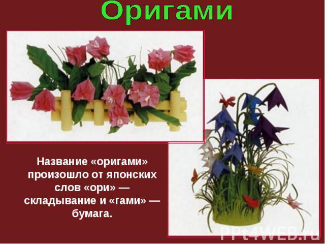 Название «оригами» произошло от японских слов «ори» — складывание и «гами» — бумага.