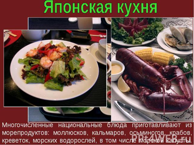 Многочисленные национальные блюда приготавливают из морепродуктов: моллюсков, кальмаров, осьминогов, крабов, креветок, морских водорослей, в том числе морской капусты.