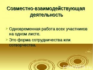 Совместно-взаимодействующая деятельность Одновременная работа всех участников на
