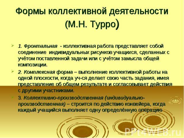 Формы коллективной деятельности (М.Н. Турро) 1. Фронтальная - коллективная работа представляет собой соединение индивидуальных рисунков учащихся, сделанных с учётом поставленной задачи или с учётом замысла общей композиции. 2. Комплексная форма – вы…