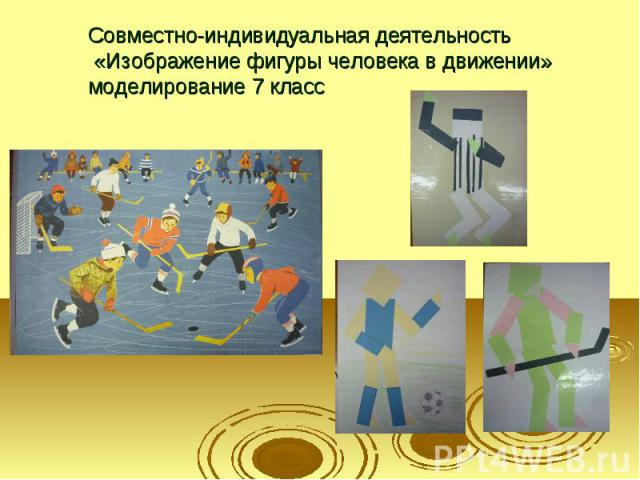 Совместно-индивидуальная деятельность «Изображение фигуры человека в движении» моделирование 7 класс