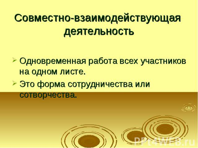 Совместно-взаимодействующая деятельность Одновременная работа всех участников на одном листе. Это форма сотрудничества или сотворчества.