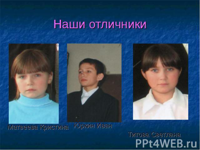 Матвеева Кристина Юркин Иван Титова Светлана Наши отличники