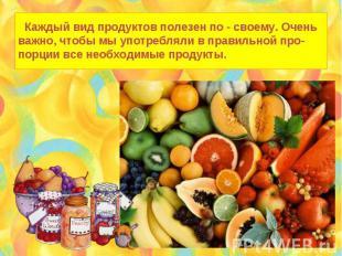 Каждый вид продуктов полезен по - своему. Очень важно, чтобы мы употребляли в пр