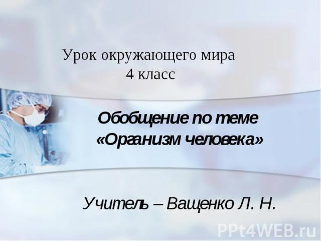 Урок окружающего мира 4 класс Обобщение по теме «Организм человека» Учитель – Ващенко Л. Н.