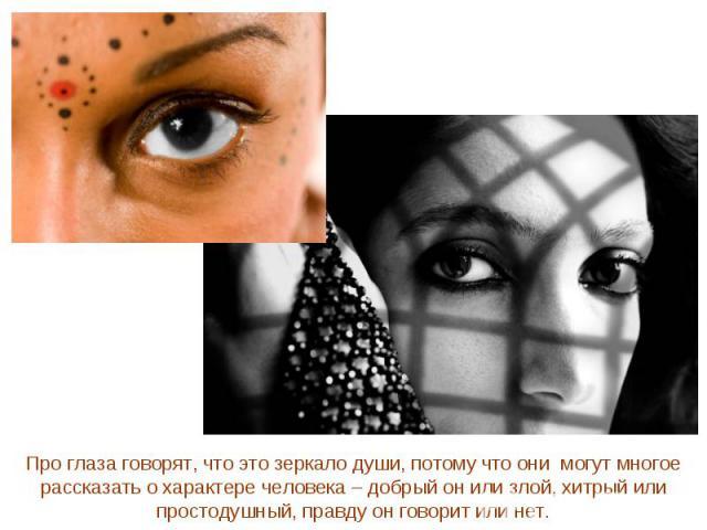 Про глаза говорят, что это зеркало души, потому что они могут многое рассказать о характере человека – добрый он или злой, хитрый или простодушный, правду он говорит или нет.