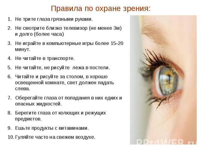 Правила по охране зрения: Не трите глаза грязными руками. Не смотрите близко телевизор (не менее 3м) и долго (более часа) Не играйте в компьютерные игры более 15-20 минут. Не читайте в транспорте. Не читайте, не рисуйте лежа в постели. Читайте и рис…