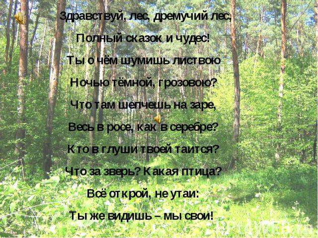 Здравствуй, лес, дремучий лес, Полный сказок и чудес! Ты о чём шумишь листвою Ночью тёмной, грозовою? Что там шепчешь на заре, Весь в росе, как в серебре? Кто в глуши твоей таится? Что за зверь? Какая птица? Всё открой, не утаи: Ты же видишь – мы свои!