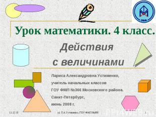 * (c) Л.А.Устименко, ГОУ ФМЛ №366 * Урок математики. 4 класс. Действия с величин