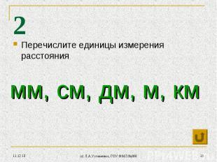 * (c) Л.А.Устименко, ГОУ ФМЛ №366 * 2 Перечислите единицы измерения расстояния м