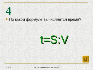* (c) Л.А.Устименко, ГОУ ФМЛ №366 * 4 По какой формуле вычисляется время? t=S:V