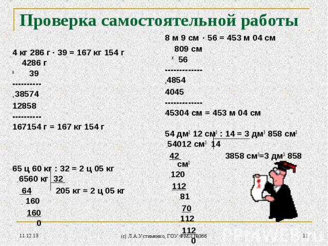 * (c) Л.А.Устименко, ГОУ ФМЛ №366 * Проверка самостоятельной работы 4 кг 286 г · 39 = 167 кг 154 г 4286 г х 39 ---------- + 38574 12858 ---------- 167154 г = 167 кг 154 г 65 ц 60 кг : 32 = 2 ц 05 кг - 6560 кг 32 64 205 кг = 2 ц 05 кг - 160 160 0 8 м…