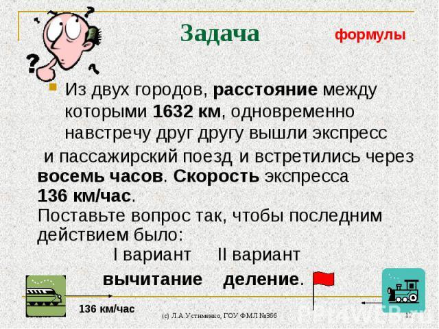 * (c) Л.А.Устименко, ГОУ ФМЛ №366 * и встретились через восемь часов. Скорость экспресса 136 км/час. Поставьте вопрос так, чтобы последним действием было: I вариант II вариант вычитание деление. Задача Из двух городов, расстояние между которыми 1632…