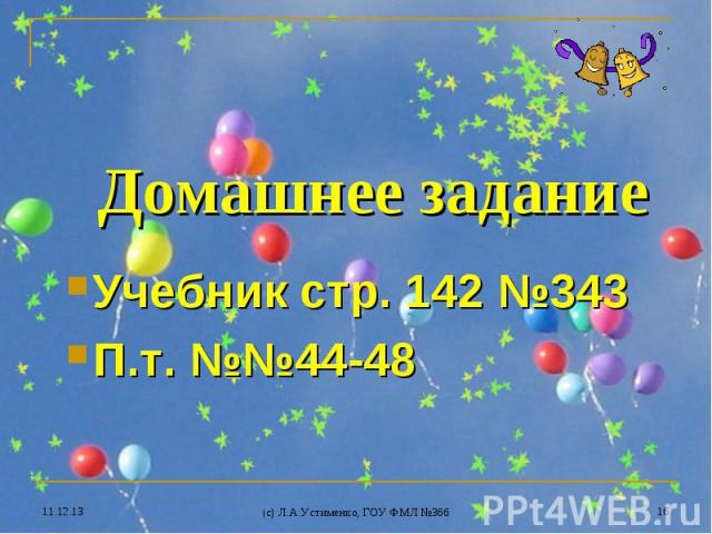 * (c) Л.А.Устименко, ГОУ ФМЛ №366 * Домашнее задание Учебник стр. 142 №343 П.т. №№44-48
