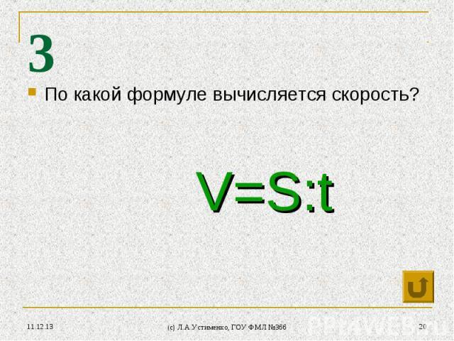 * (c) Л.А.Устименко, ГОУ ФМЛ №366 * 3 По какой формуле вычисляется скорость? V=S:t