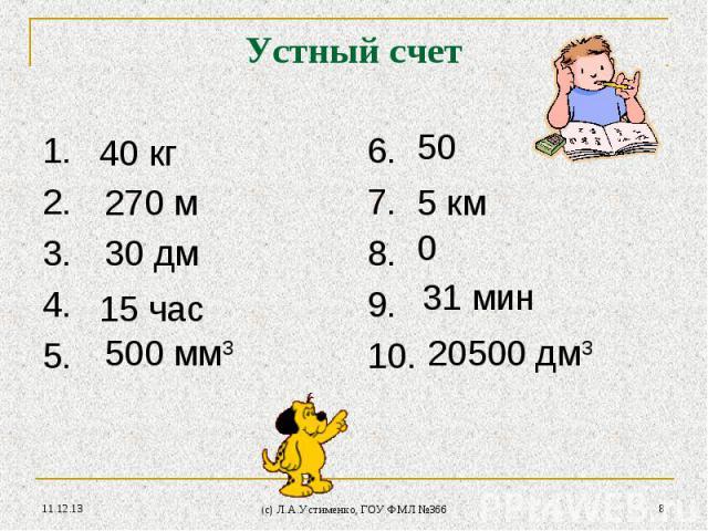 * (c) Л.А.Устименко, ГОУ ФМЛ №366 * Устный счет 1.2.3.4.5. 6.7.8.9.10. 40 кг 270 м 30 дм 15 час 500 мм3 20500 дм3 31 мин 0 5 км 50