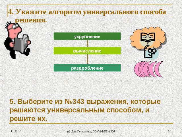 * (c) Л.А.Устименко, ГОУ ФМЛ №366 * 4. Укажите алгоритм универсального способа решения. 5. Выберите из №343 выражения, которые решаются универсальным способом, и решите их. укрупнение вычисление раздробление