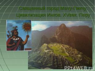 Священный город Мачу-Пикчу. Цивилизация Инков. XVвек. Перу