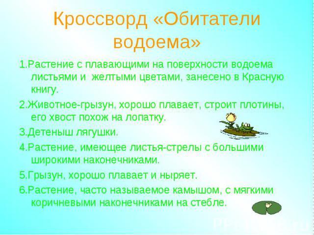 Кроссворд «Обитатели водоема» 1.Растение с плавающими на поверхности водоема листьями и желтыми цветами, занесено в Красную книгу. 2.Животное-грызун, хорошо плавает, строит плотины, его хвост похож на лопатку. 3.Детеныш лягушки. 4.Растение, имеющее …