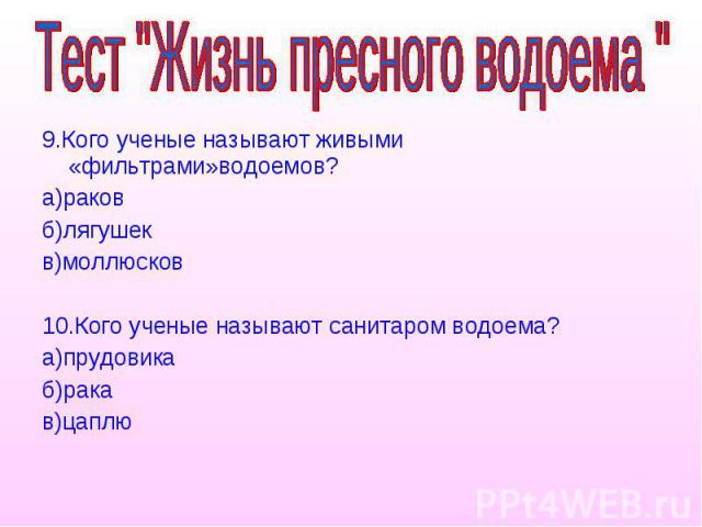 9.Кого ученые называют живыми «фильтрами»водоемов? а)раков б)лягушек в)моллюсков 10.Кого ученые называют санитаром водоема? а)прудовика б)рака в)цаплю