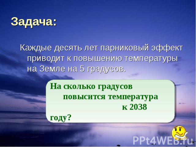 Задача: Каждые десять лет парниковый эффект приводит к повышению температуры на Земле на 5 градусов. На сколько градусов повысится температура к 2038 году?